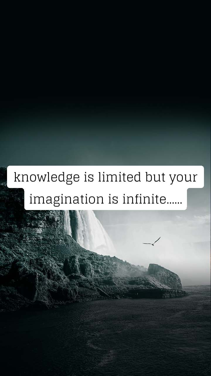 knowledge is limited but your imagination is infinite......