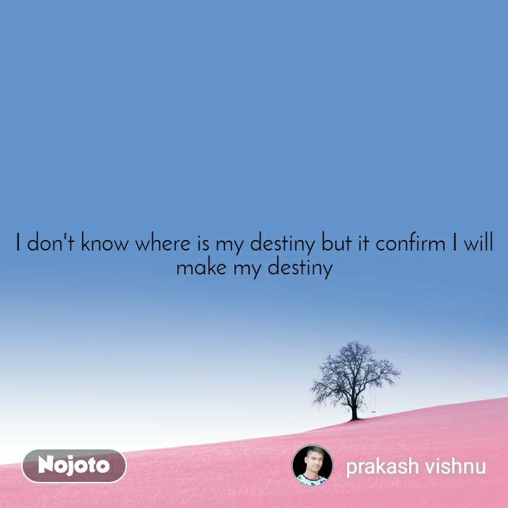 I Don T Know Where Is My Destiny But It Confirm I Nojoto