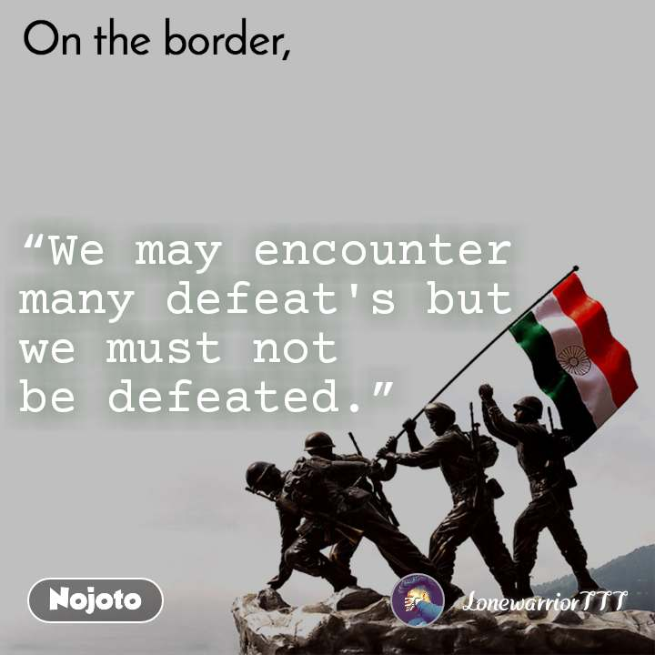 """On the Border """"We may encounter many defeat's but  we must not  be defeated."""""""