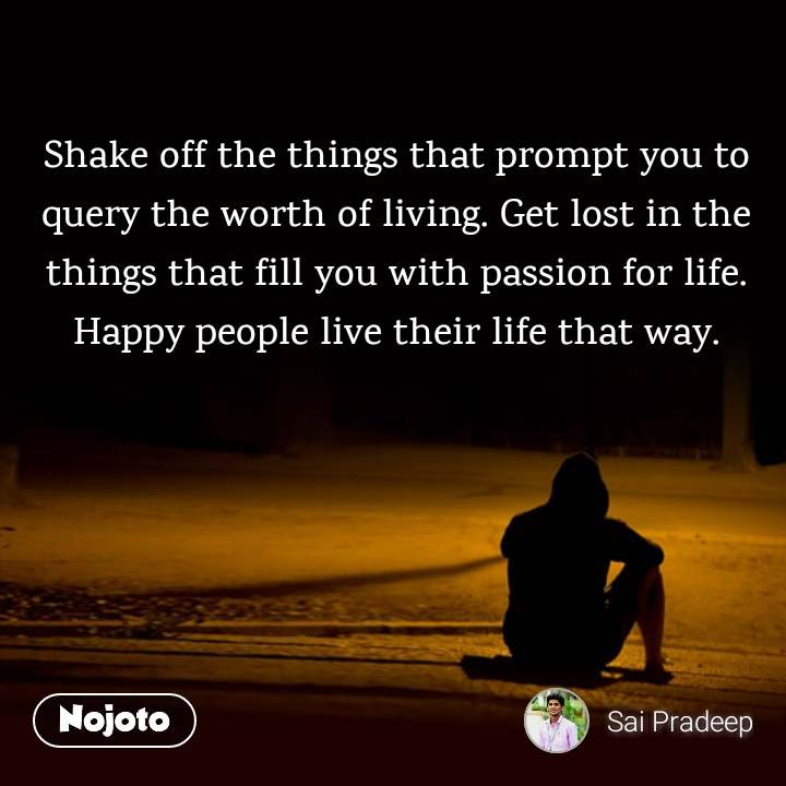 Shake off the things that prompt you to query the worth of living. Get lost in the things that fill you with passion for life. Happy people live their life that way.