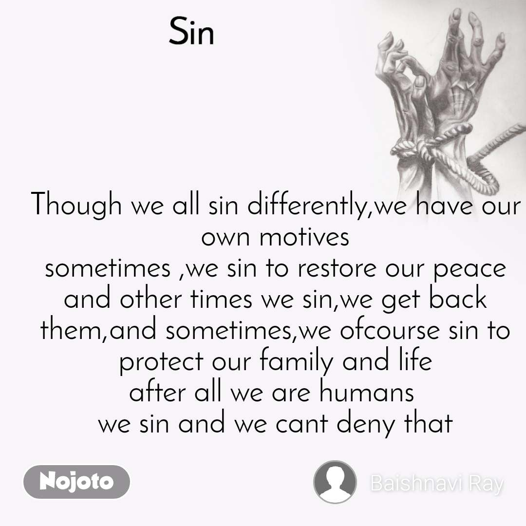 Sin Though we all sin differently,we have our own motives sometimes ,we sin to restore our peace and other times we sin,we get back them,and sometimes,we ofcourse sin to protect our family and life after all we are humans  we sin and we cant deny that