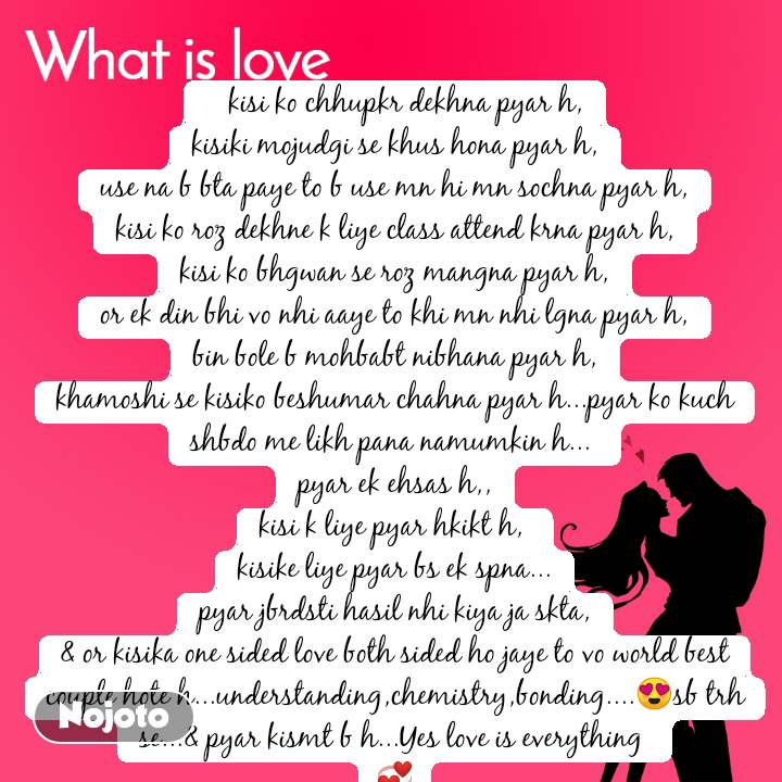 What is love    kisi ko chhupkr dekhna pyar h, kisiki mojudgi se khus hona pyar h, use na b bta paye to b use mn hi mn sochna pyar h, kisi ko roz dekhne k liye class attend krna pyar h, kisi ko bhgwan se roz mangna pyar h, or ek din bhi vo nhi aaye to khi mn nhi lgna pyar h, bin bole b mohbabt nibhana pyar h, khamoshi se kisiko beshumar chahna pyar h...pyar ko kuch shbdo me likh pana namumkin h...  pyar ek ehsas h,, kisi k liye pyar hkikt h,  kisike liye pyar bs ek spna... pyar jbrdsti hasil nhi kiya ja skta, & or kisika one sided love both sided ho jaye to vo world best couple hote h...understanding,chemistry,bonding....😍sb trh se...& pyar kismt b h...Yes love is everything  💞