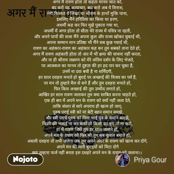 अगर मैं रावण होता तो अगर मैं रावण होता तो कहता मानव जात को, बंद करो यह अत्याचार, बस करो अब ये विनाश, मेरी किस्मत में लिखा था श्रीराम के हाथों मुक्ति पाना, इसलिए मैंने हरिप्रिया का किया था हरण, अधर्मी कह कर फिर मुझे पुकारा गया था, अधर्मी में अगर होता तो सीता मेरे राज्य में पवित्र ना रहती, और अपने पापों की सजा मैंने अपना कुल और राज्य खोकर चुकाई थी, अपना सम्मान मान प्रतिष्ठा भी मैंने सब कुछ गवाई थी, रावण का अहंकार-रावण का अहंकार कह कर तुम सबको ताना देते हो,  अगर मैं रावण अहंकारी होता तो अंत में भी क्षमा की याचना नहीं करता,  और ना ही श्रीराम लक्ष्मण को मेरे अंतिम दर्शन के लिए भेजते, पर आजकल का मानव तो दुष्टता की हर हद पार कर चुका है, उनमें ना दया बची है ना शर्मिंदगी, हर साल दशहरा मनाते हो बुराई पर अच्छाई की विजय का पर्व है, पर मन तो तुम्हारे मैल से सने हैं और तुम दशहरा मनाते हो, फिर किस अच्छाई की तुम उम्मीद लगाते हो, आखिर हर साल रावण जलाकर तुम क्या साबित करना चाहते हो, एक ही बार में अपने मन के रावण को क्यों नहीं जला देते, ताकि संसार से सारे अपराध ही खत्म हो जाए,  पुरुष पराई स्त्री को मां बेटी बहन समान समझे, और स्त्री पराये पुरुष को पिता भाई पुत्र के समान समझे, किसी की भलाई ना कर सको तो किसी का बुरा तो ना करो, हां मैं रावण जिसे तुम हर साल जलाते हो, अपने मन के रावण को फिर भी तुम सब कुशल बचाते हो, असली दशहरा तो तभी जलेगा जब तुम अपने अंदर के रावण को खत्म कर दोगे, अपने मन की सारी बुराइयों को मिटा दोगे क्या तुम्हारा फर्ज नहीं बनता इस दशहरे अपने मन के रावण को जलाना।।