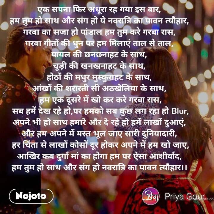 एक सपना फिर अधूरा रह गया इस बार, हम तुम हो साथ और संग हो ये नवरात्रि का पावन त्यौहार, गरबा का सजा हो पांडाल हम तुम करे गरबा रास, गरबा गीतों की धुन पर हम मिलाएं ताल से ताल, पायल की छनछनाहट के साथ, चूड़ी की खनखनाहट के साथ, होठों की मधुर मुस्कुराहट के साथ, आंखों की शरारती सी अठखेलिया के साथ,  हम एक दूसरे में खो कर करे गरबा रास,  सब हमें देख रहे हो,पर हमको सब कुछ लग रहा हो Blur, अपने भी हो साथ हमारे और दे रहे हो हमें लाखों दुआएं, और हम अपने में मस्त भूल जाए सारी दुनियादारी,  हर चिंता से लाखों कोसों दूर होकर अपने में हम खो जाए, आखिर कब दुर्गा मां का होगा हम पर ऐसा आशीर्वाद, हम तुम हो साथ और संग हो नवरात्रि का पावन त्यौहार।।