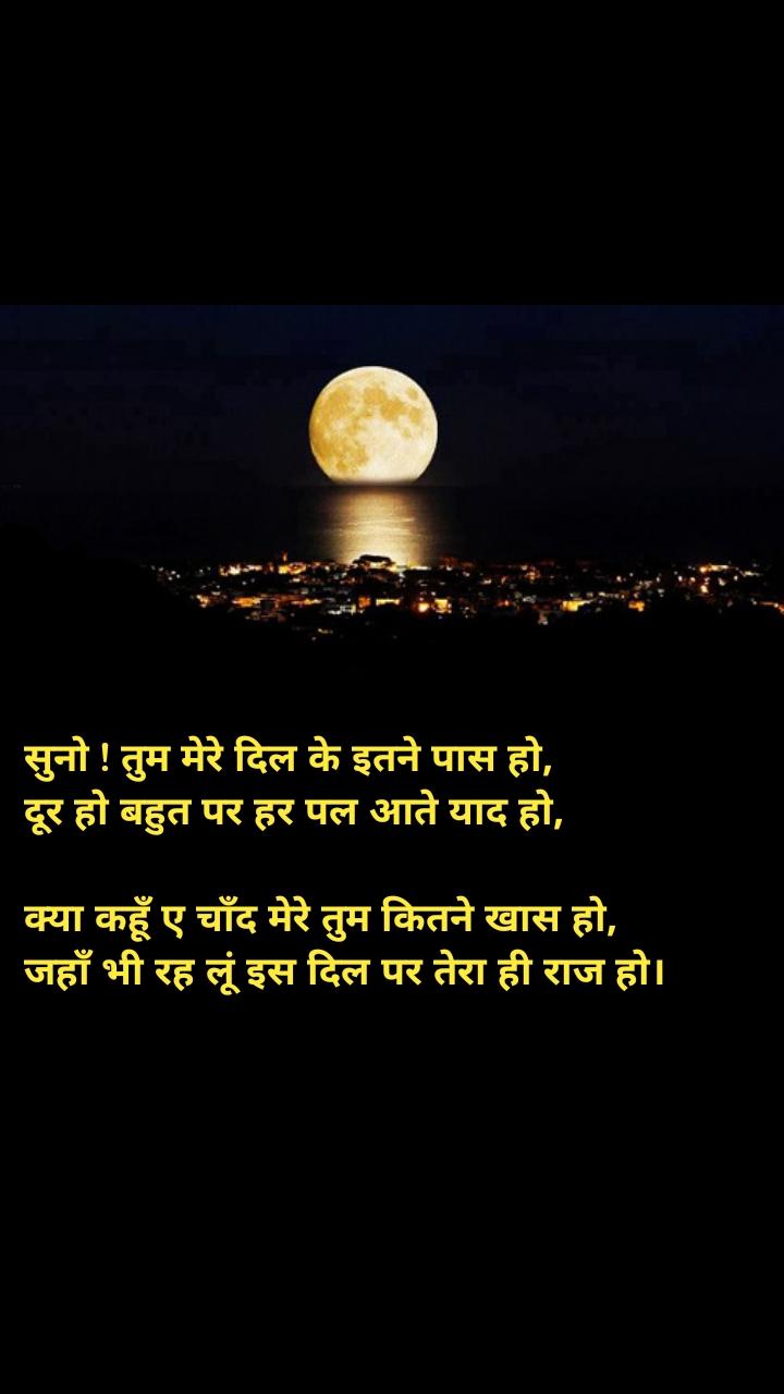 Moon quotes in hindi सुनो ! तुम मेरे दिल के इतने पास हो, दूर हो बहुत पर हर पल आते याद हो,  क्या कहूँ ए चाँद मेरे तुम कितने खास हो, जहाँ भी रह लूं इस दिल पर तेरा ही राज हो।