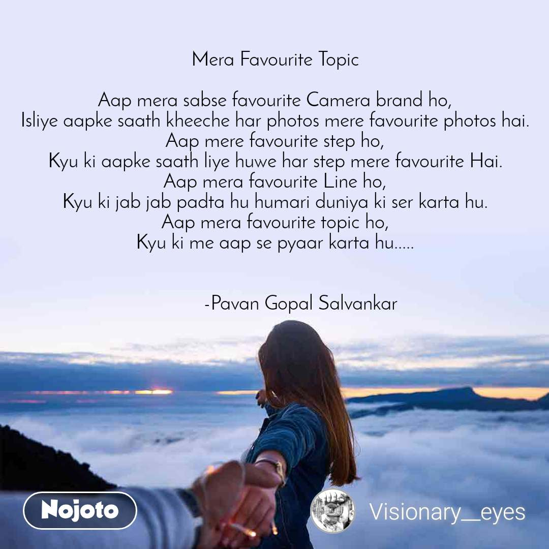 Mera Favourite Topic  Aap mera sabse favourite Camera brand ho, Isliye aapke saath kheeche har photos mere favourite photos hai. Aap mere favourite step ho, Kyu ki aapke saath liye huwe har step mere favourite Hai. Aap mera favourite Line ho, Kyu ki jab jab padta hu humari duniya ki ser karta hu. Aap mera favourite topic ho, Kyu ki me aap se pyaar karta hu.....             -Pavan Gopal Salvankar