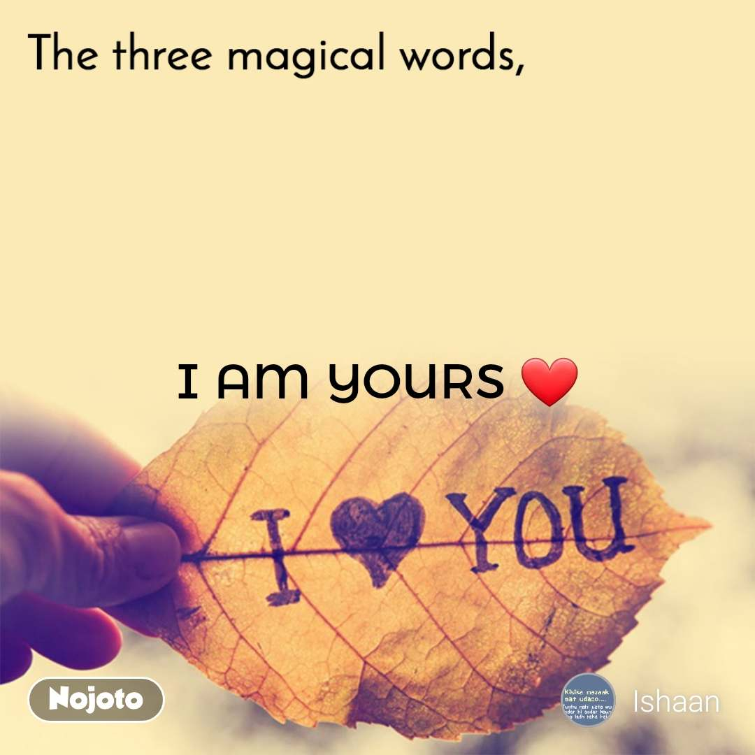 The three magical words I AM YOURS ❤
