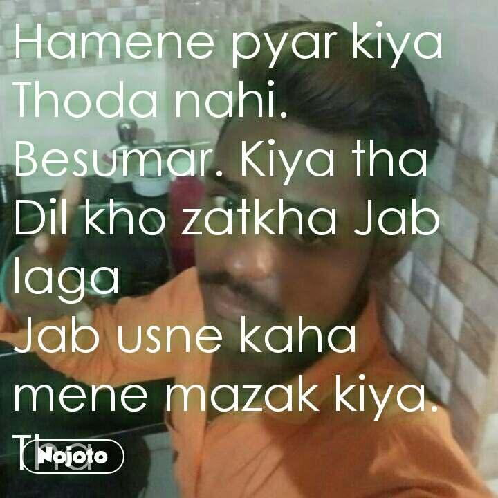Hamene pyar kiya  Thoda nahi. Besumar. Kiya tha Dil kho zatkha Jab laga  Jab usne kaha mene mazak kiya. Tha