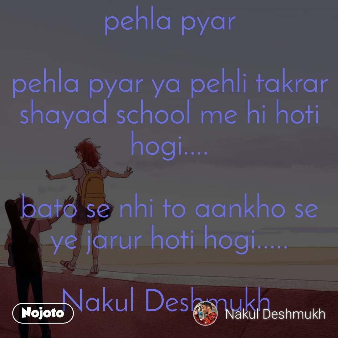 pehla pyar  pehla pyar ya pehli takrar shayad school me hi hoti hogi....  bato se nhi to aankho se ye jarur hoti hogi.....  Nakul Deshmukh
