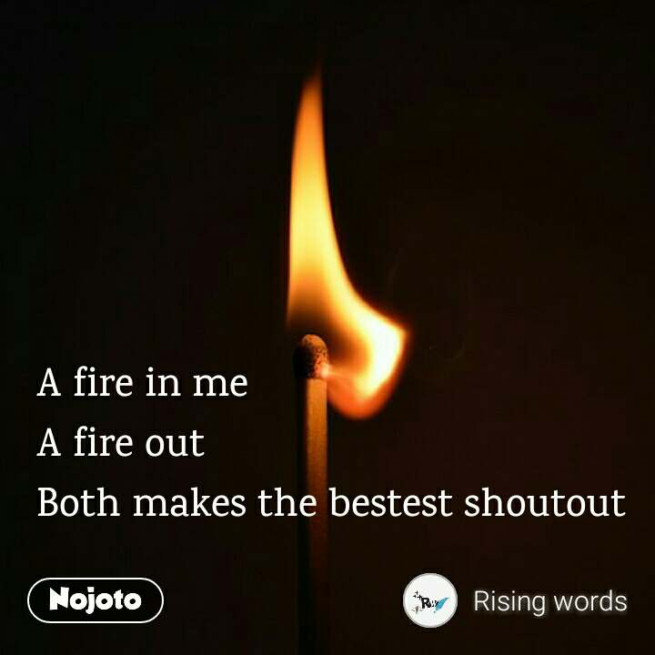 A fire in me A fire out Both makes the bestest shoutout