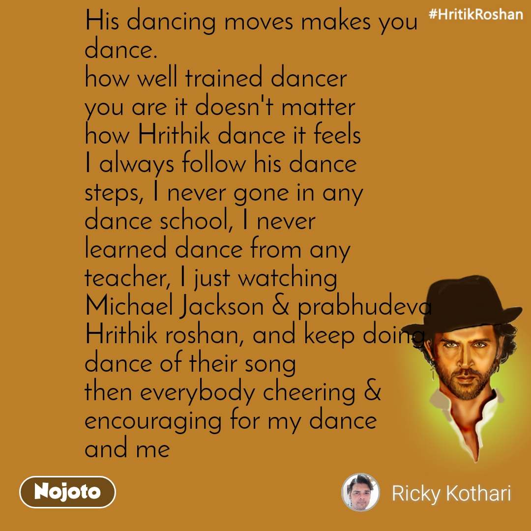 #HrithikRoshan His dancing moves makes you  dance. how well trained dancer  you are it doesn't matter how Hrithik dance it feels I always follow his dance steps, I never gone in any dance school, I never learned dance from any teacher, I just watching Michael Jackson & prabhudeva  Hrithik roshan, and keep doing dance of their song then everybody cheering & encouraging for my dance and me
