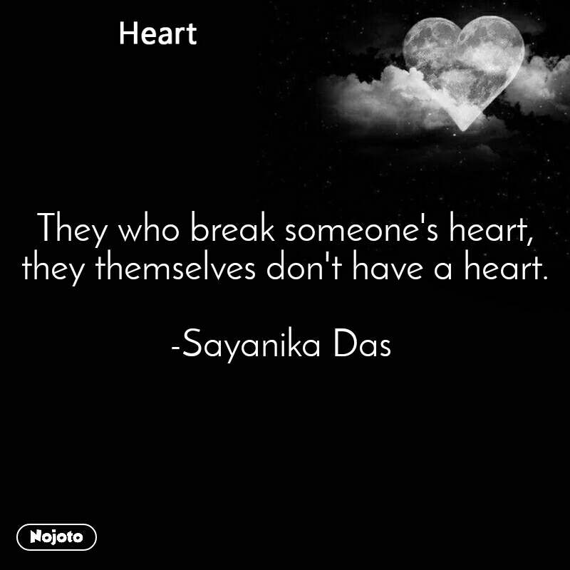 Heart They who break someone's heart, they themselves don't have a heart.  -Sayanika Das