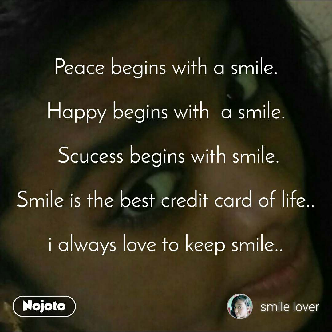 Peace begins with a smile.  Happy begins with  a smile.   Scucess begins with smile.  Smile is the best credit card of life..  i always love to keep smile..