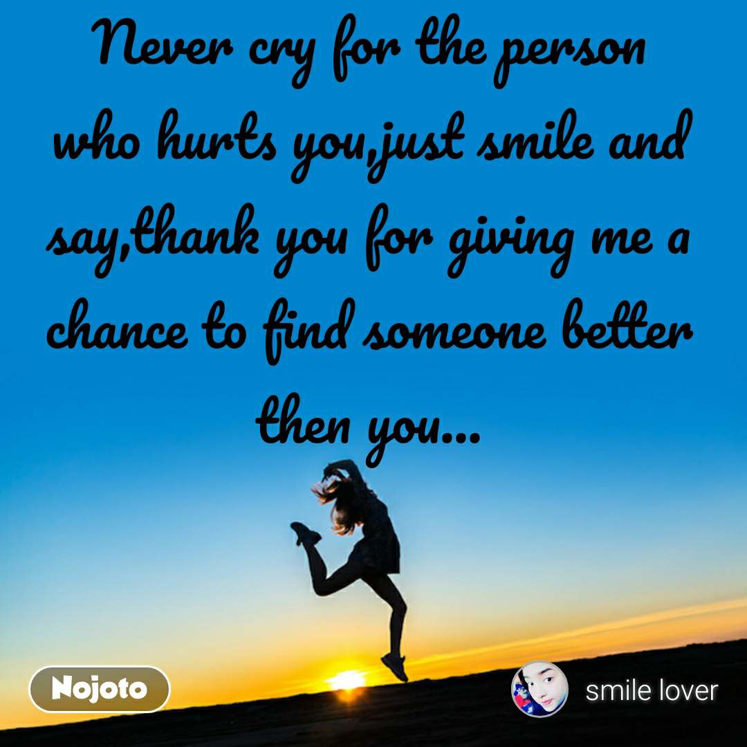 Never cry for the person who hurts you,just smile and say,thank you for giving me a chance to find someone better then you...