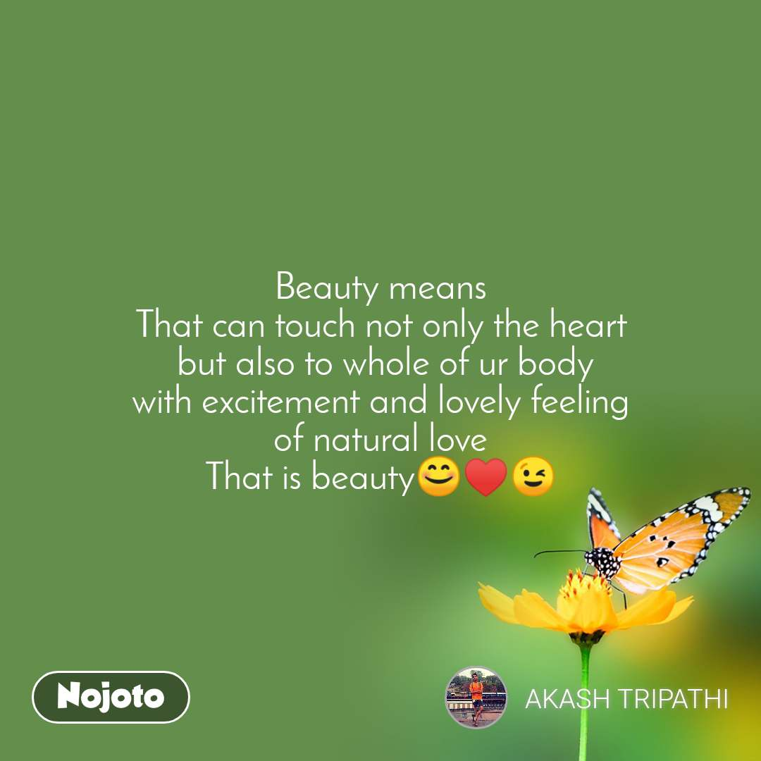 Beauty means That can touch not only the heart  but also to whole of ur body with excitement and lovely feeling of natural love That is beauty😊♥️😉