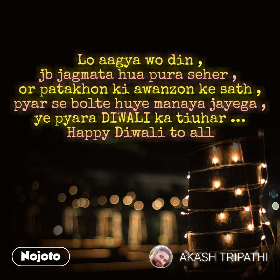 Lo aagya wo din , jb jagmata hua pura seher ,  or patakhon ki awanzon ke sath , pyar se bolte huye manaya jayega , ye pyara DIWALI ka tiuhar ... Happy Diwali to all