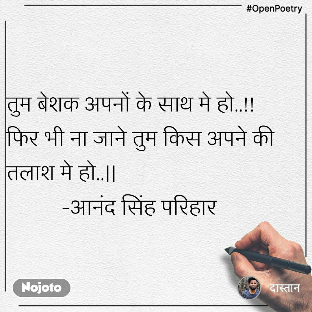 #OpenPoetry तुम बेशक अपनों के साथ मे हो..!! फिर भी ना जाने तुम किस अपने की तलाश मे हो..             -आनंद सिंह परिहार