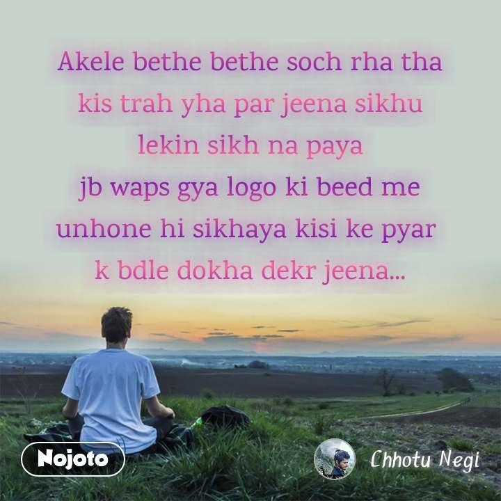 Akele bethe bethe soch rha tha kis trah yha par jeena sikhu lekin sikh na paya jb waps gya logo ki beed me unhone hi sikhaya kisi ke pyar  k bdle dokha dekr jeena...