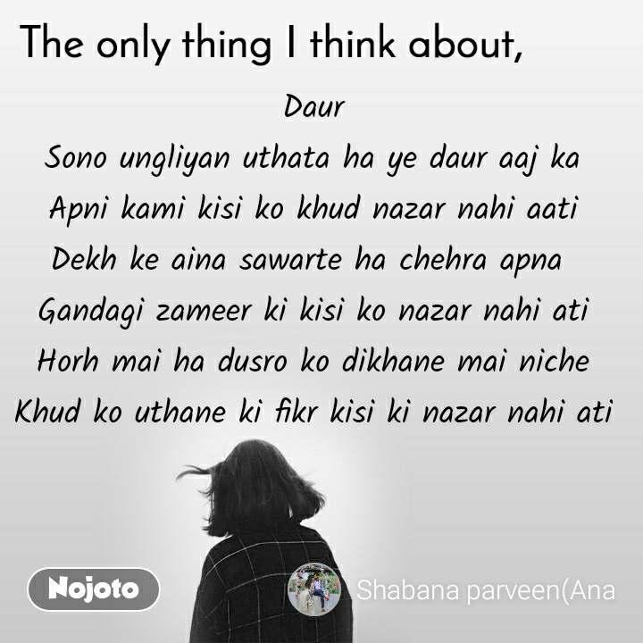 The only thing I think about Daur Sono ungliyan uthata ha ye daur aaj ka Apni kami kisi ko khud nazar nahi aati Dekh ke aina sawarte ha chehra apna  Gandagi zameer ki kisi ko nazar nahi ati Horh mai ha dusro ko dikhane mai niche Khud ko uthane ki fikr kisi ki nazar nahi ati