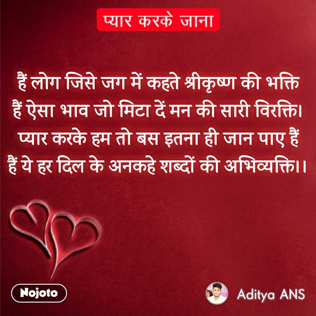 Pyar Karke Jana  हैं लोग जिसे जग में कहते श्रीकृष्ण की भक्ति हैं ऐसा भाव जो मिटा दें मन की सारी विरक्ति। प्यार करके हम तो बस इतना ही जान पाए हैं हैं ये हर दिल के अनकहे शब्दों की अभिव्यक्ति।।