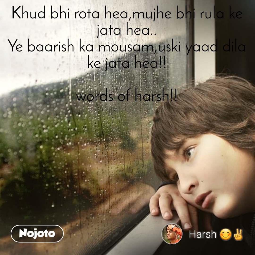 Khud bhi rota hea,mujhe bhi rula ke jata hea.. Ye baarish ka mousam,uski yaad dila ke jata hea!!  words of harsh!!