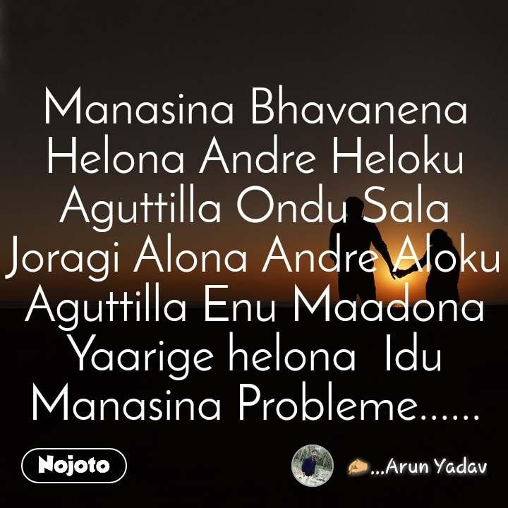 Manasina Bhavanena Helona Andre Heloku Aguttilla Ondu Sala Joragi Alona Andre Aloku Aguttilla Enu Maadona Yaarige helona  Idu Manasina Probleme......
