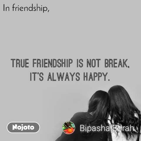 In friendship true friendship is not break, it's always happy.