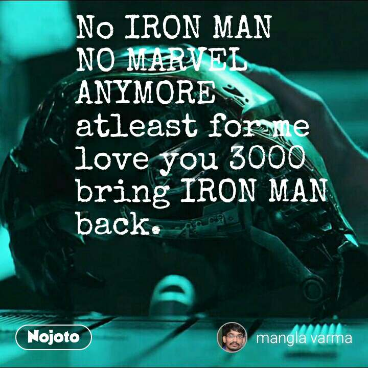No IRON MAN NO MARVEL ANYMORE  atleast for me  love you 3000  bring IRON MAN back.  #NojotoQuote