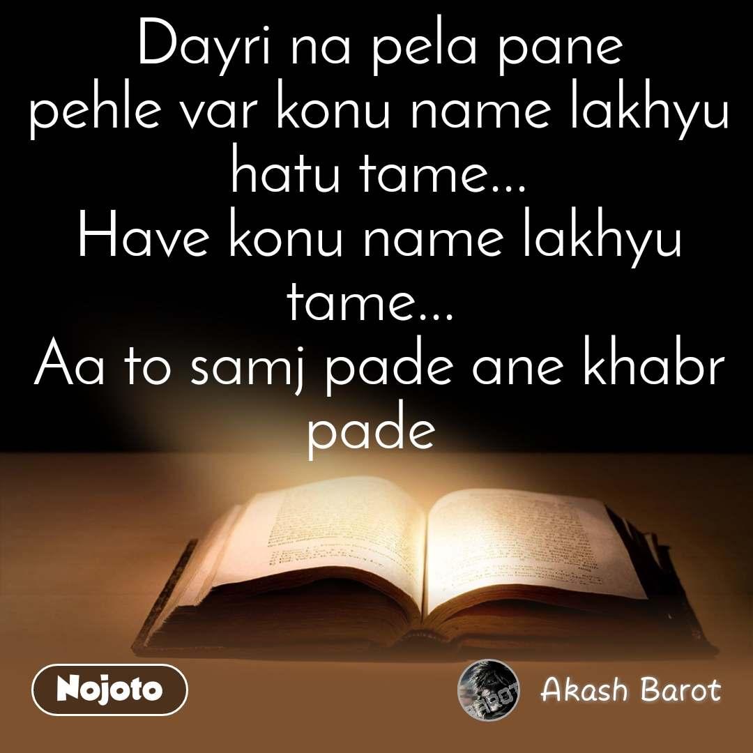 Dayri na pela pane pehle var konu name lakhyu hatu tame... Have konu name lakhyu tame...  Aa to samj pade ane khabr pade
