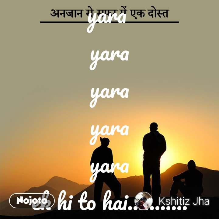 अनजान से सफर में एक दोस्त yara  yara yara yara yara ek hi to hai...........