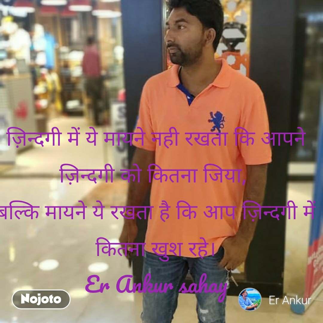 ज़िन्दगी में ये मायने नही रखता कि आपने ज़िन्दगी को कितना जिया, बल्कि मायने ये रखता है कि आप ज़िन्दगी में कितना खुश रहे। Er Ankur sahay