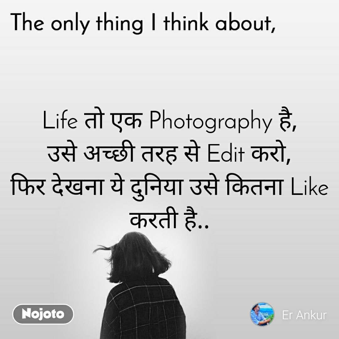 The only thing I think about Life तो एक Photography है, उसे अच्छी तरह से Edit करो, फिर देखना ये दुनिया उसे कितना Like करती है..