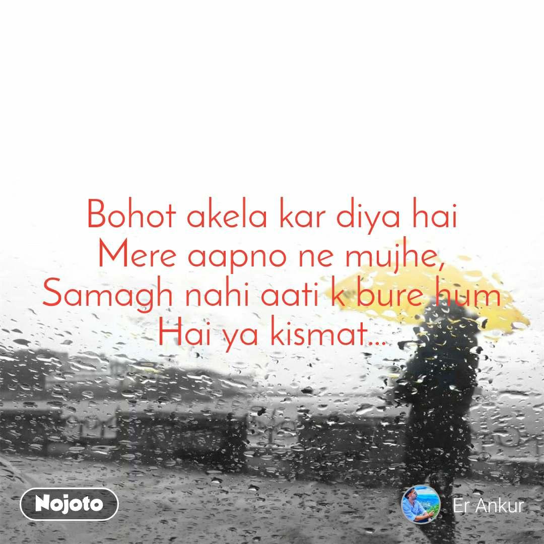 Bohot akela kar diya hai Mere aapno ne mujhe, Samagh nahi aati k bure hum Hai ya kismat…