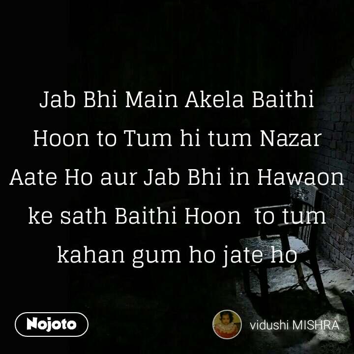 Jab Bhi Main Akela Baithi Hoon to Tum hi tum Nazar Aate Ho aur Jab Bhi in Hawaon ke sath Baithi Hoon  to tum kahan gum ho jate ho