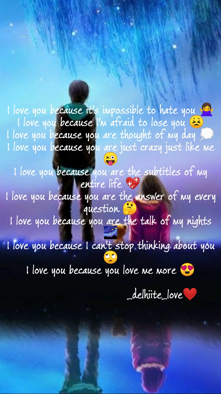 I love you because it's impossible to hate you 🙅♀️ I love you because I'm afraid to lose you 😣 I love you because you are thought of my day 💭 I love you because you are just crazy just like me 😜 I love you because you are the subtitles of my entire life 💖 I love you because you are the answer of my every question 🤔 I love you because you are the talk of my nights 🌌 I love you because I can't stop thinking about you 🙄 I love you because you love me more 😍                              _delhiite_love❤️