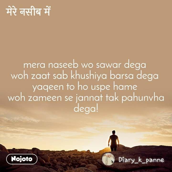 मेरे नसीब में mera naseeb wo sawar dega  woh zaat sab khushiya barsa dega  yaqeen to ho uspe hame  woh zameen se jannat tak pahunvha dega!