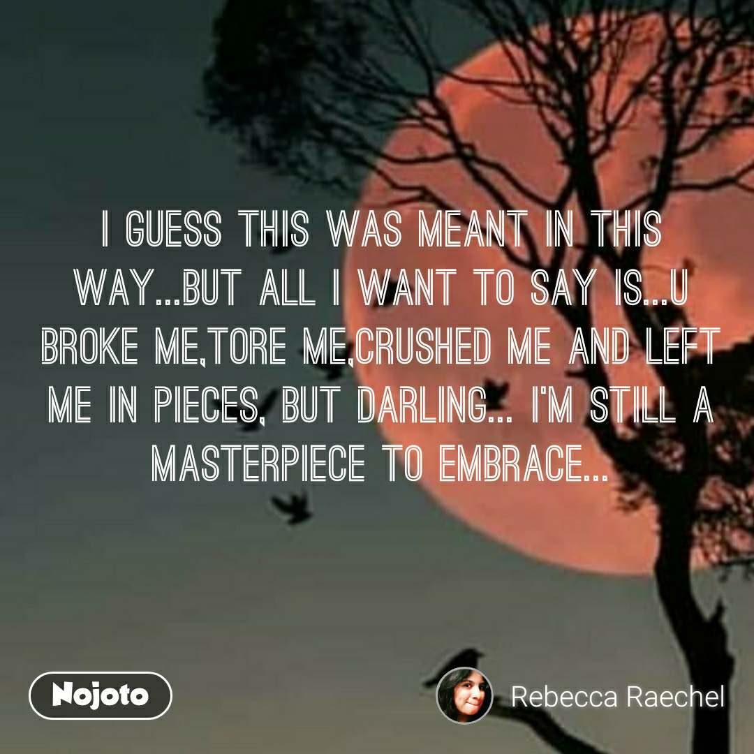 I guess this was meant in this way...but all I want to say is...u broke me,tore me,crushed me and left me in pieces, but darling... I'm still a masterpiece to embrace...
