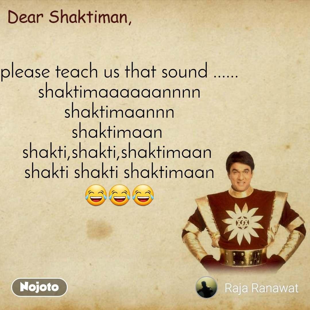 Dear Shaktiman please teach us that sound ...... shaktimaaaaaannnn shaktimaannn shaktimaan  shakti,shakti,shaktimaan  shakti shakti shaktimaan 😂😂😂