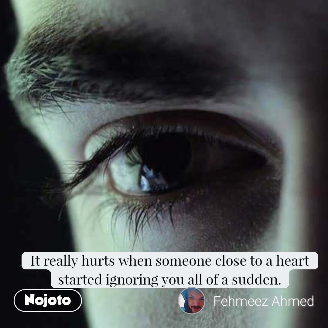 It really hurts when someone close to a heart started ignoring you all of a sudden.
