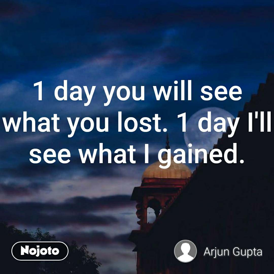 1 day you will see what you lost. 1 day I'll see what I gained.
