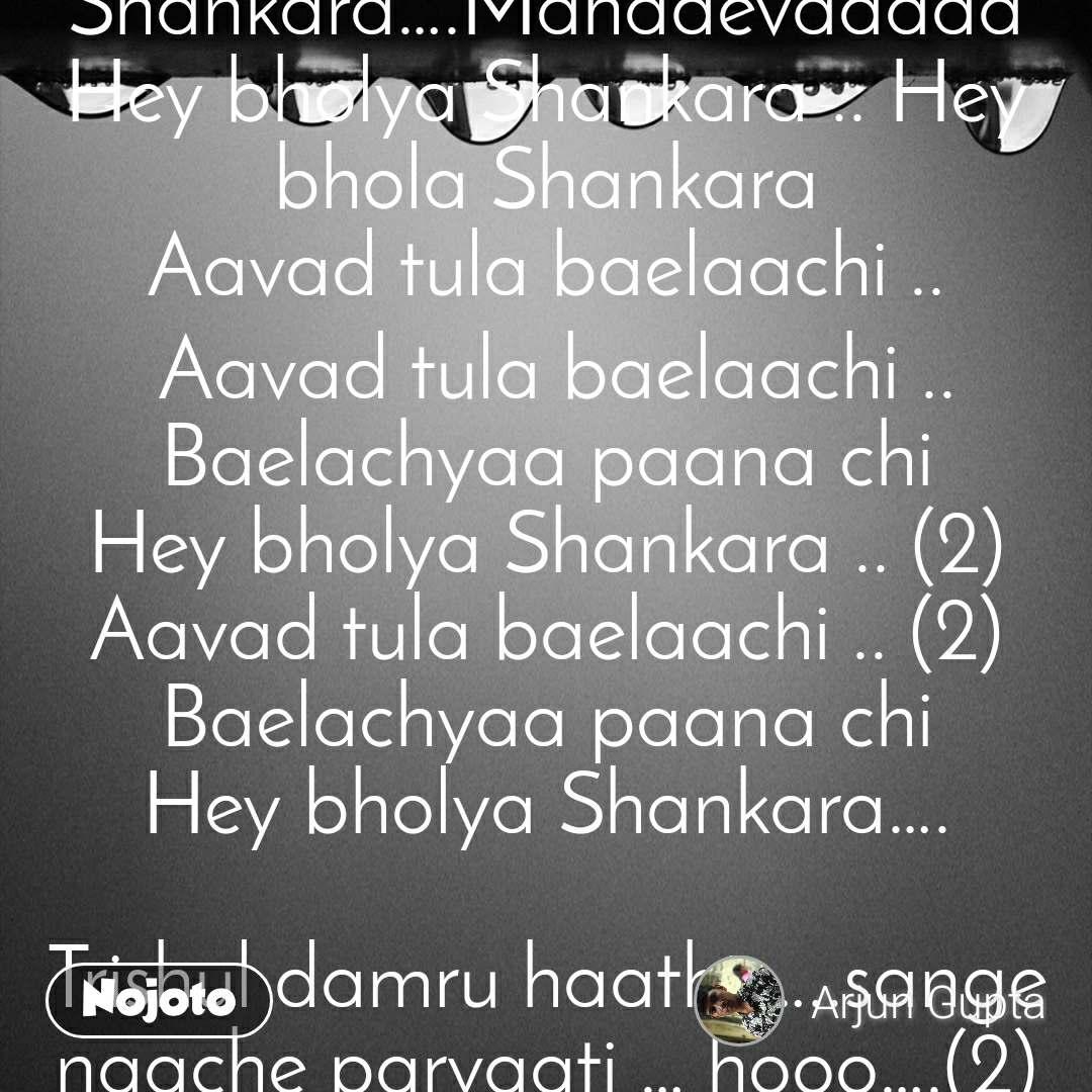 Hey Bholya Shankara  Hey bholya Shankara .. Hey bholya Shankara… Aavad tula baelaachi .. Aavad tula baelaachi .. Baelachyaa paana chi Hey bholya Shankara….Shankaaraaaaa Hey bholya Shankara….Mahadevaaaaa Hey bholya Shankara .. Hey bhola Shankara Aavad tula baelaachi .. Aavad tula baelaachi .. Baelachyaa paana chi Hey bholya Shankara .. (2) Aavad tula baelaachi .. (2) Baelachyaa paana chi Hey bholya Shankara….  Galaya madhye rudrakshancha mala …. laavi lete bhasma kapala .. hooo…. (2) Galaya madhye rudrakshancha mala …. laavi lete bhasma kapala …………….(2) Laavi lete bhasma kapala (2) Aavad tula baelaachi .. aavad tula baelaachi .. Baelachaa paana chiHey bholya Shankara….Shankaaraaaaa Hey bholya Shankara….Mahadevaaaaa Hey bholya Shankara .. Hey bhola Shankara Aavad tula baelaachi .. Aavad tula baelaachi .. Baelachyaa paana chi Hey bholya Shankara .. (2) Aavad tula baelaachi .. (2) Baelachyaa paana chi Hey bholya Shankara….  Trishul damru haathi …..sange naache parvaati … hooo….(2) Trishul damru haathi …..sange naache parvaati …………….(2) Aavad tula baelaachi .. Aavad tula baelaachi .. Baelachyaa paana chi Hey bholya Shankara….Shankaaraaaaa Hey bholya Shankara….Mahadevaaaaa Hey bholya Shankara .. Hey bhola Shankara Aavad tula baelaachi .. Aavad tula baelaachi .. Baelachyaa paana chi Hey bholya Shankara .. (2) Aavad tula baelaachi .. (2) Baelachyaa paana chi Hey bholya Shankara….  Bholenaath aalo tujha daari ….kuthe hi dise na pujaari …. hoo….(2) Bholenaath aalo tujha daari ….kuthe hi dise na pujaari ………….. (2) Aavad tula baelaachi .. aavad tula baelaachi .. Baelachyaa paana chi Hey bholya Shankara….Shankaaraaaaa Hey bholya Shankara….Mahadevaaaaa Hey bholya Shankara .. Hey bhola Shankara Aavad tula baelaachi .. Aavad tula baelaachi .. Baelachyaa paana chi Hey bholya Shankara .. (2) Aavad tula baelaachi .. (2) Baelachyaa paana chi Hey bholya Shankara….  Hey bholya Shankara….Shankaaraa. Hey bholya Shankara….Mahadevaa