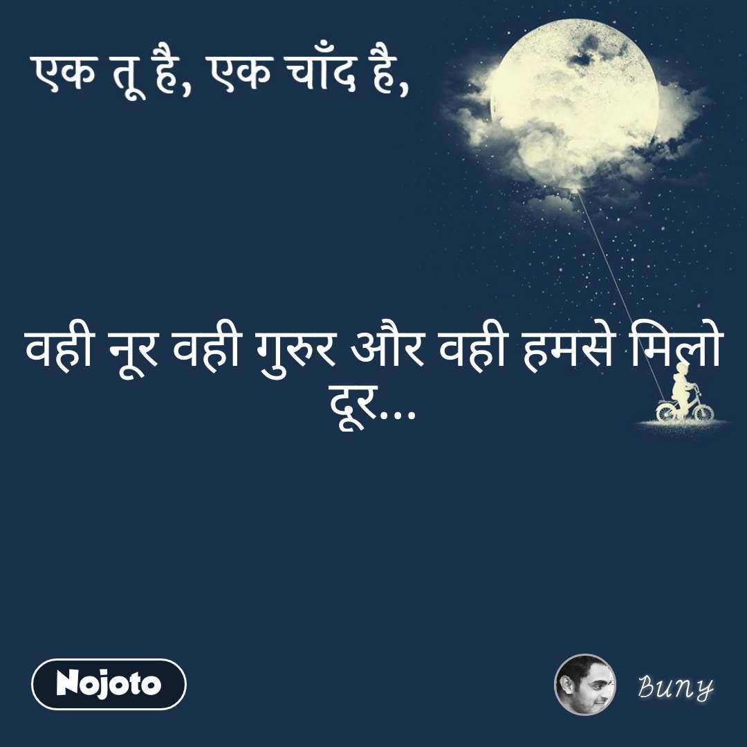 एक तू है, एक चाँद है वही नूर वही गुरुर और वही हमसे मिलो दूर...
