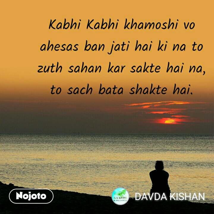 Kabhi Kabhi khamoshi vo ahesas ban jati hai ki na to zuth sahan kar sakte hai na, to sach bata shakte hai.