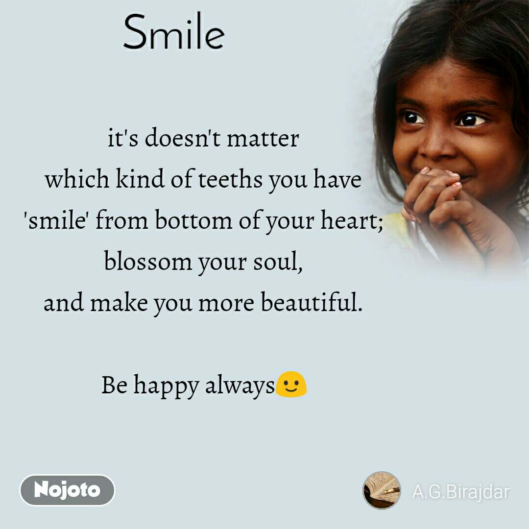 Smile it's doesn't matter which kind of teeths you have 'smile' from bottom of your heart; blossom your soul, and make you more beautiful.    Be happy always🙂