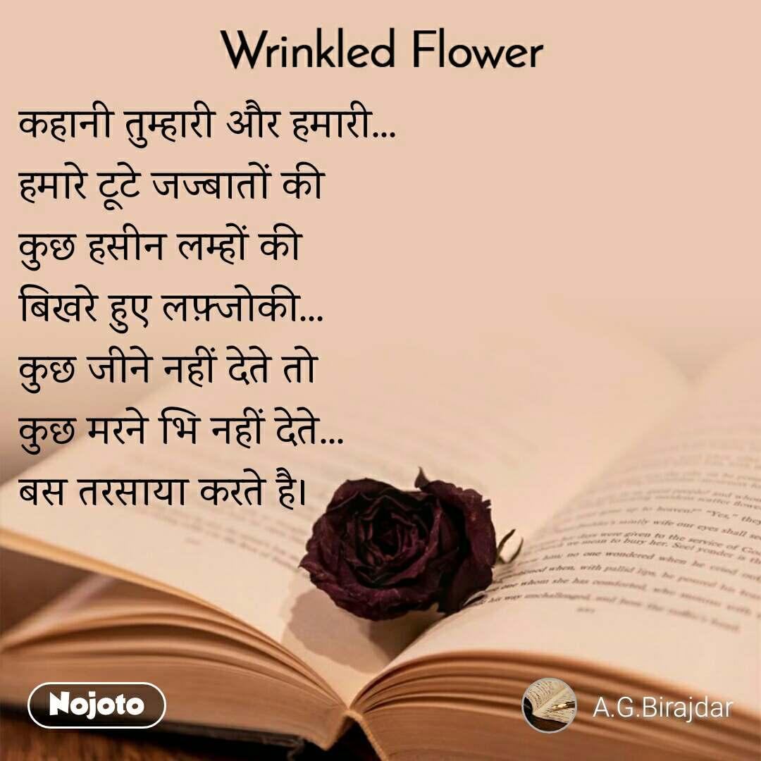 Wrinkled Flower कहानी तुम्हारी और हमारी... हमारे टूटे जज्बातों की कुछ हसीन लम्हों की बिखरे हुए लफ़्जोकी... कुछ जीने नहीं देते तो  कुछ मरने भि नहीं देते... बस तरसाया करते है।