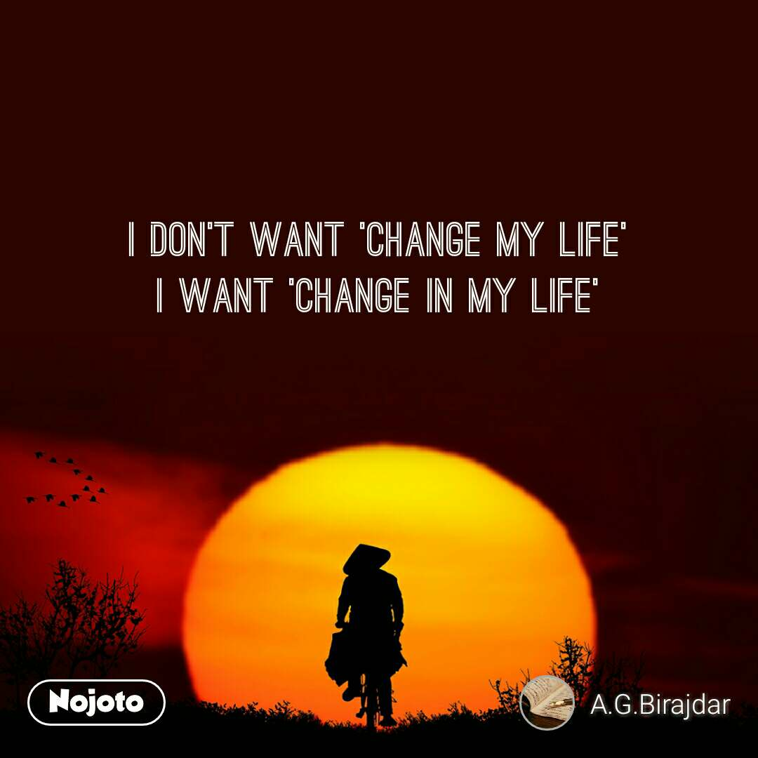 I Don T Want Change My Life I Want Change In My Nojoto