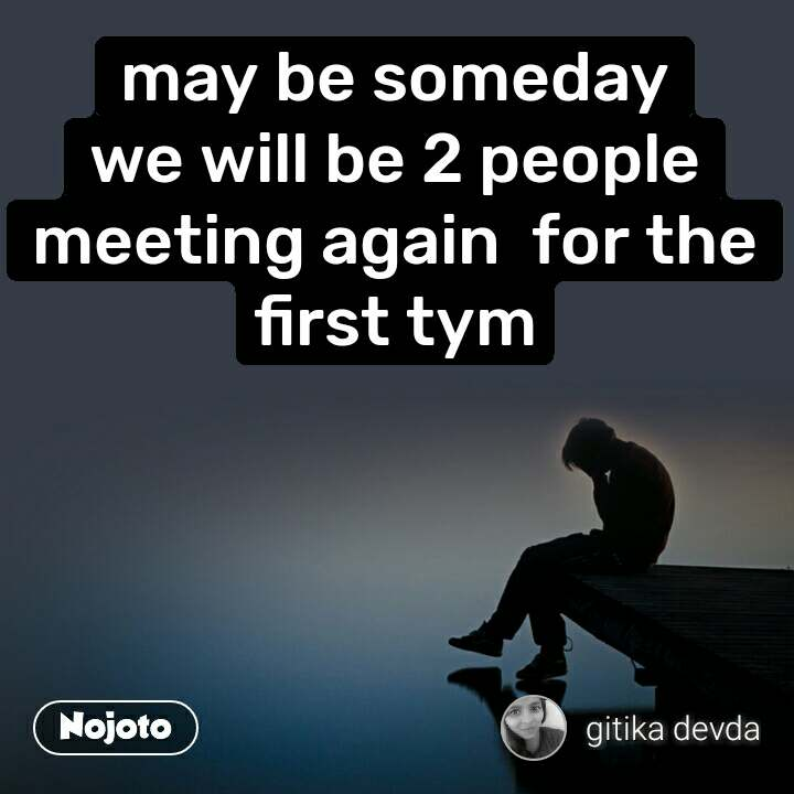 may be someday we will be 2 people meeting again  for the first tym
