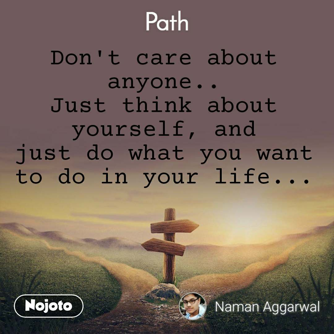 Path Don't care about anyone.. Just think about yourself, and just do what you want to do in your life...