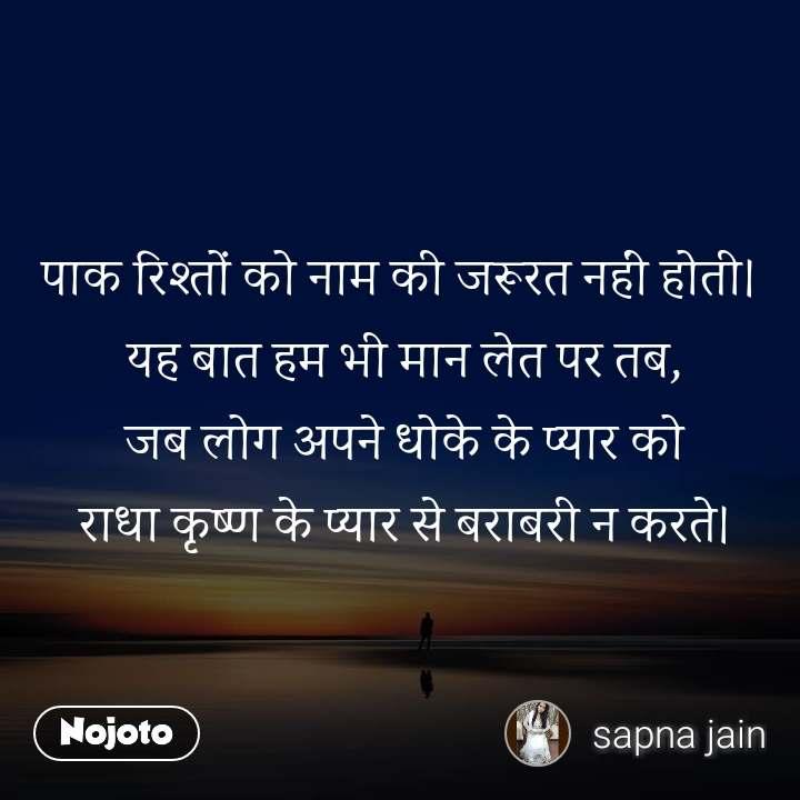 पाक रिश्तों को नाम की जरूरत नहीं होती।  यह बात हम भी मान लेत पर तब,  जब लोग अपने धोके के प्यार को  राधा कृष्ण के प्यार से बराबरी न करते।