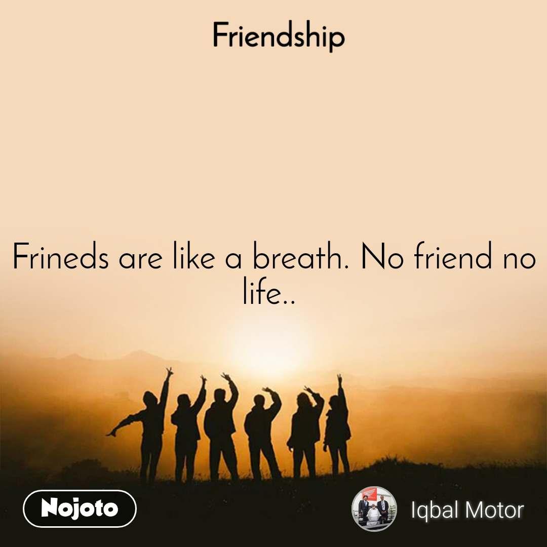 Friendship Frineds are like a breath. No friend no life..